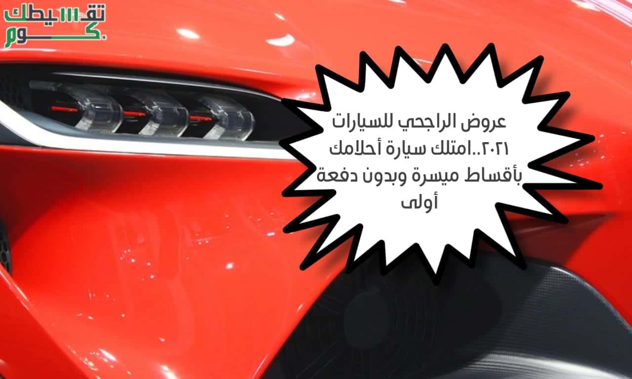 عروض الراجحي للسيارات 2021.. احصل على سيارة أحلامك بالتقسيط المريح وبدون دفعة أولى