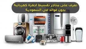 تعرف على متاجر تقسيط اجهزة كهربائية بدون فوائد في السعودية